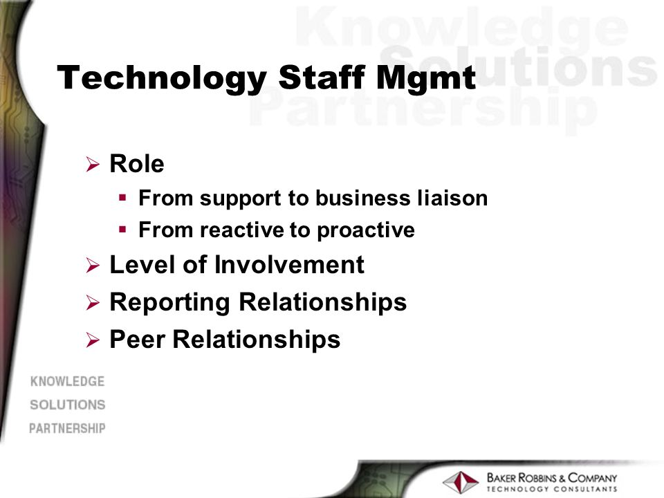 Technology Staff Mgmt Ø Role §From support to business liaison §From reactive to proactive Ø Level of Involvement Ø Reporting Relationships Ø Peer Relationships