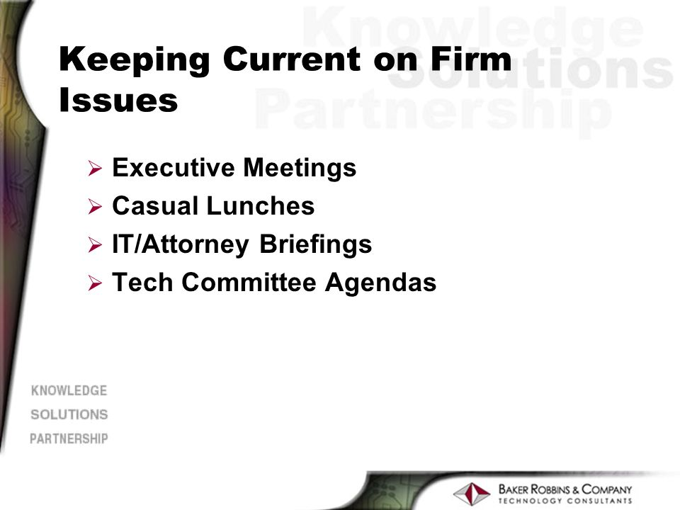 Keeping Current on Firm Issues Ø Executive Meetings Ø Casual Lunches Ø IT/Attorney Briefings Ø Tech Committee Agendas