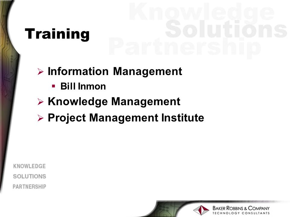 Training Ø Information Management §Bill Inmon Ø Knowledge Management Ø Project Management Institute