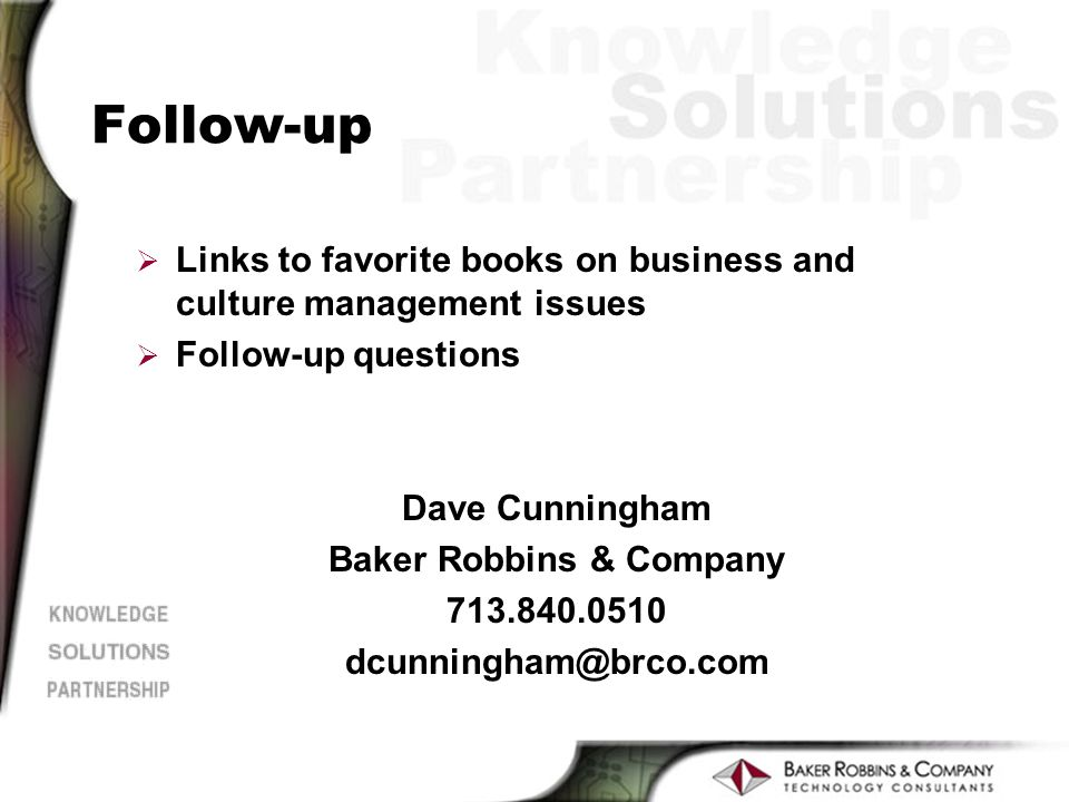 Follow-up Ø Links to favorite books on business and culture management issues Ø Follow-up questions Dave Cunningham Baker Robbins & Company