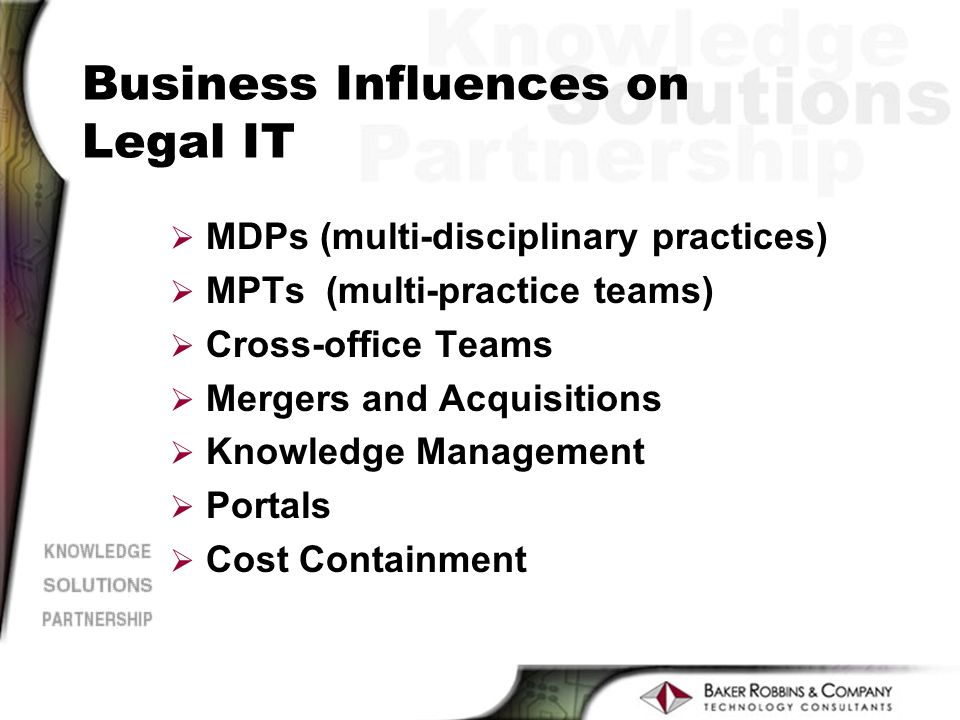 Business Influences on Legal IT Ø MDPs (multi-disciplinary practices) Ø MPTs (multi-practice teams) Ø Cross-office Teams Ø Mergers and Acquisitions Ø Knowledge Management Ø Portals Ø Cost Containment