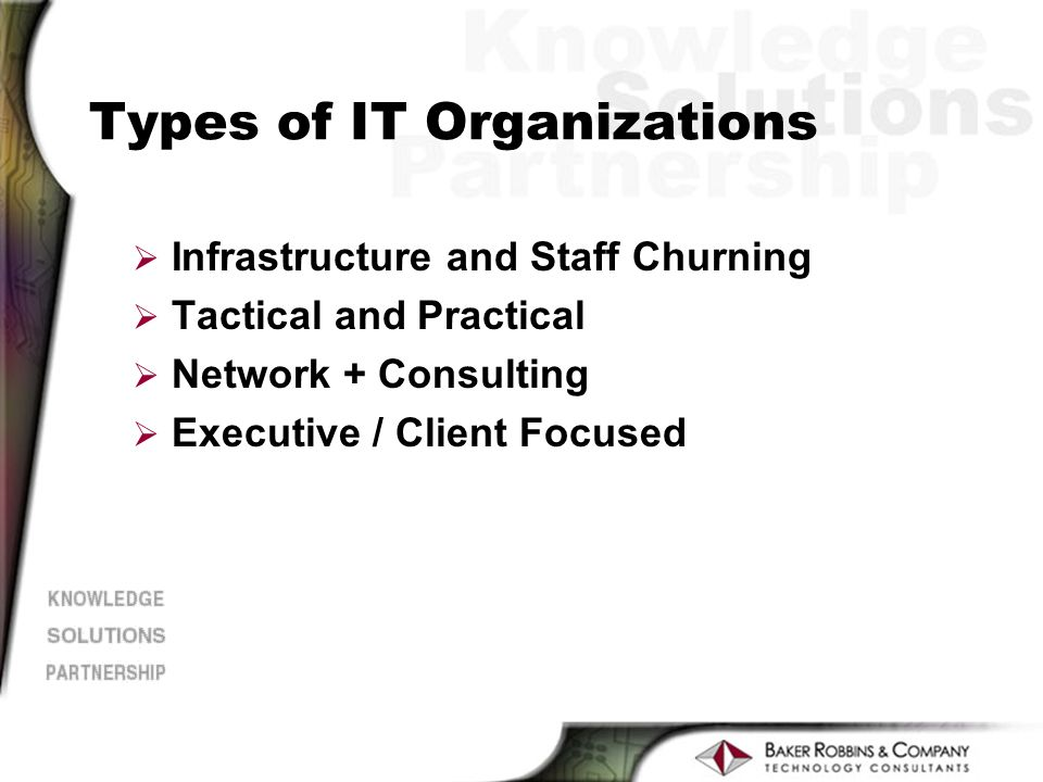 Types of IT Organizations Ø Infrastructure and Staff Churning Ø Tactical and Practical Ø Network + Consulting Ø Executive / Client Focused
