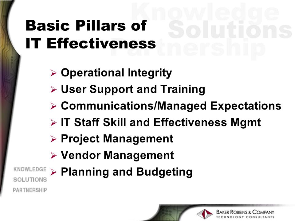 Basic Pillars of IT Effectiveness Ø Operational Integrity Ø User Support and Training Ø Communications/Managed Expectations Ø IT Staff Skill and Effectiveness Mgmt Ø Project Management Ø Vendor Management Ø Planning and Budgeting