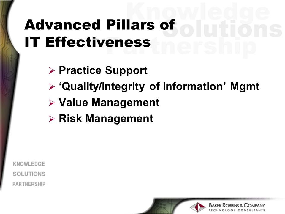 Advanced Pillars of IT Effectiveness Ø Practice Support Ø Quality/Integrity of Information Mgmt Ø Value Management Ø Risk Management