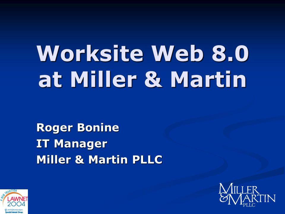 Worksite Web 8.0 at Miller & Martin Roger Bonine IT Manager Miller & Martin PLLC
