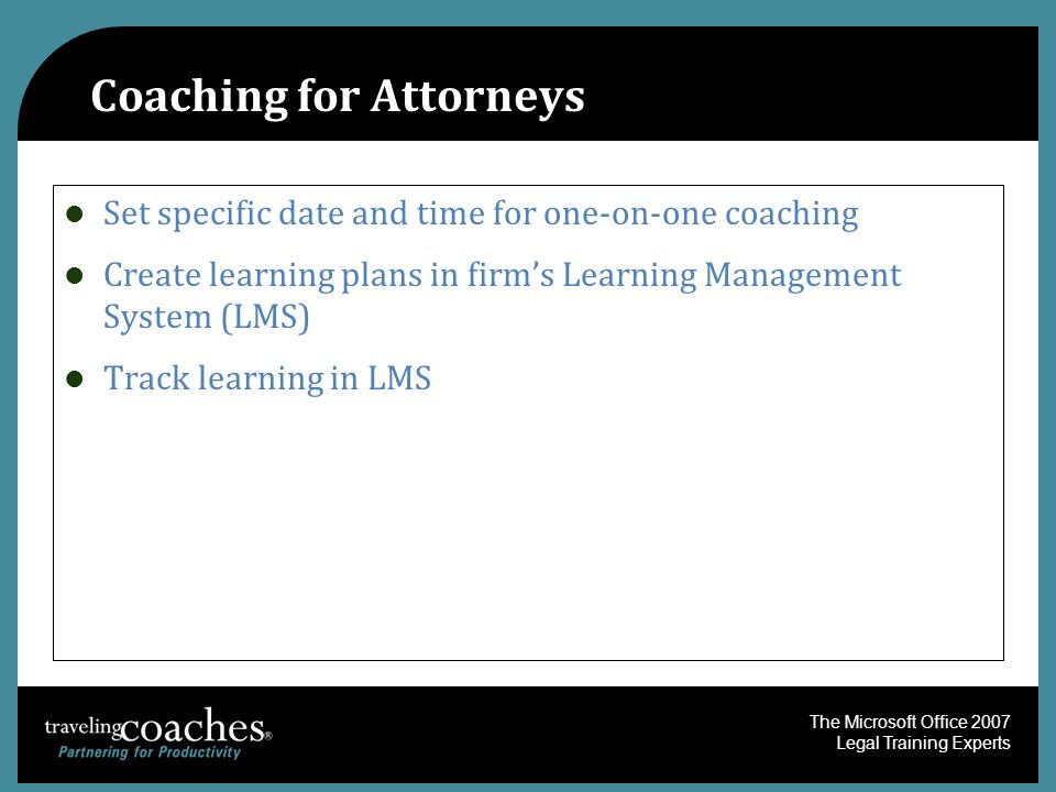 The Microsoft Office 2007 Legal Training Experts Coaching for Attorneys Set specific date and time for one-on-one coaching Create learning plans in firms Learning Management System (LMS) Track learning in LMS