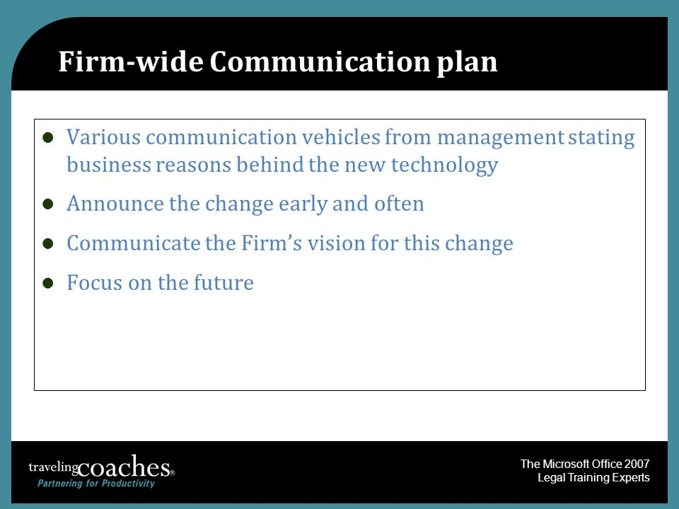 The Microsoft Office 2007 Legal Training Experts Firm-wide Communication plan Various communication vehicles from management stating business reasons behind the new technology Announce the change early and often Communicate the Firms vision for this change Focus on the future
