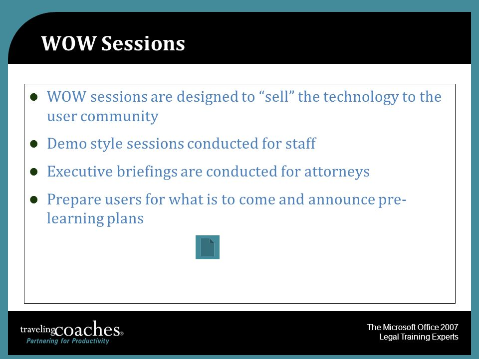 The Microsoft Office 2007 Legal Training Experts WOW Sessions WOW sessions are designed to sell the technology to the user community Demo style sessio