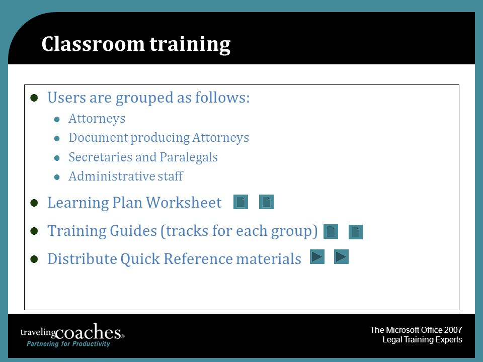 The Microsoft Office 2007 Legal Training Experts Classroom training Users are grouped as follows: Attorneys Document producing Attorneys Secretaries a