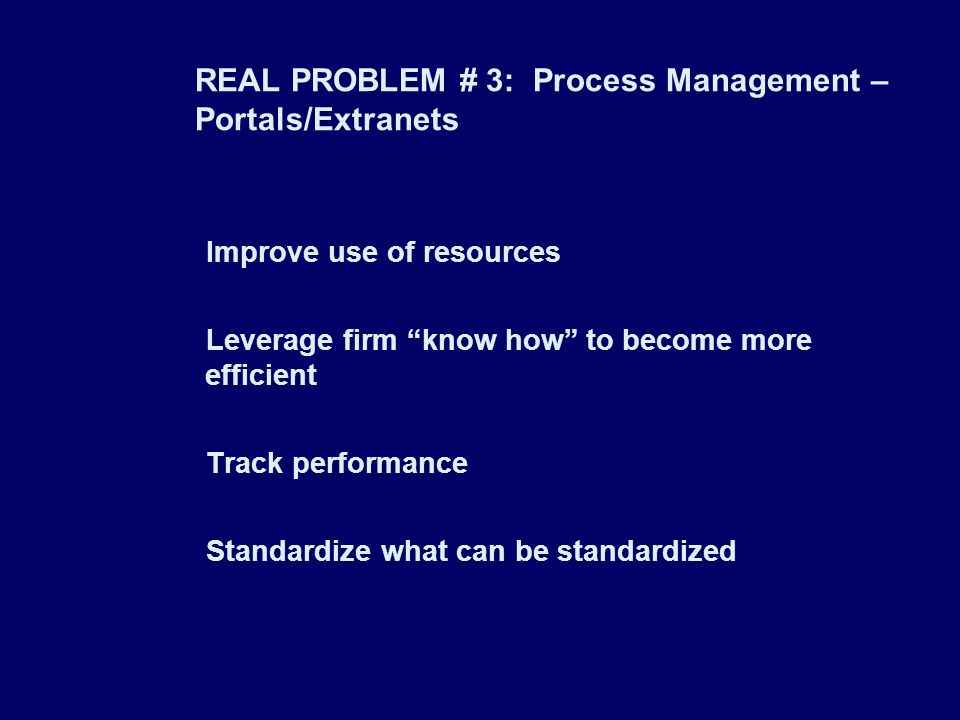 REAL PROBLEM # 3: Process Management – Portals/Extranets Improve use of resources Leverage firm know how to become more efficient Track performance St