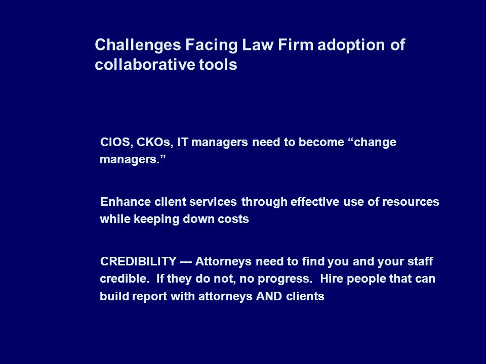 Challenges Facing Law Firm adoption of collaborative tools CIOS, CKOs, IT managers need to become change managers. Enhance client services through eff