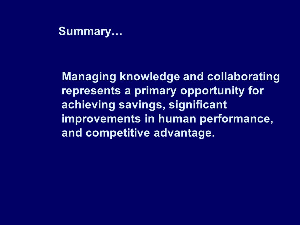 Summary… Managing knowledge and collaborating represents a primary opportunity for achieving savings, significant improvements in human performance, and competitive advantage.