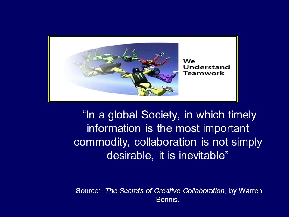 In a global Society, in which timely information is the most important commodity, collaboration is not simply desirable, it is inevitable Source: The
