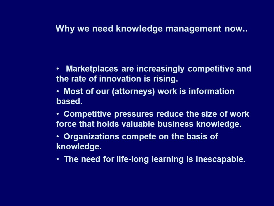 Why we need knowledge management now.. Marketplaces are increasingly competitive and the rate of innovation is rising. Most of our (attorneys) work is