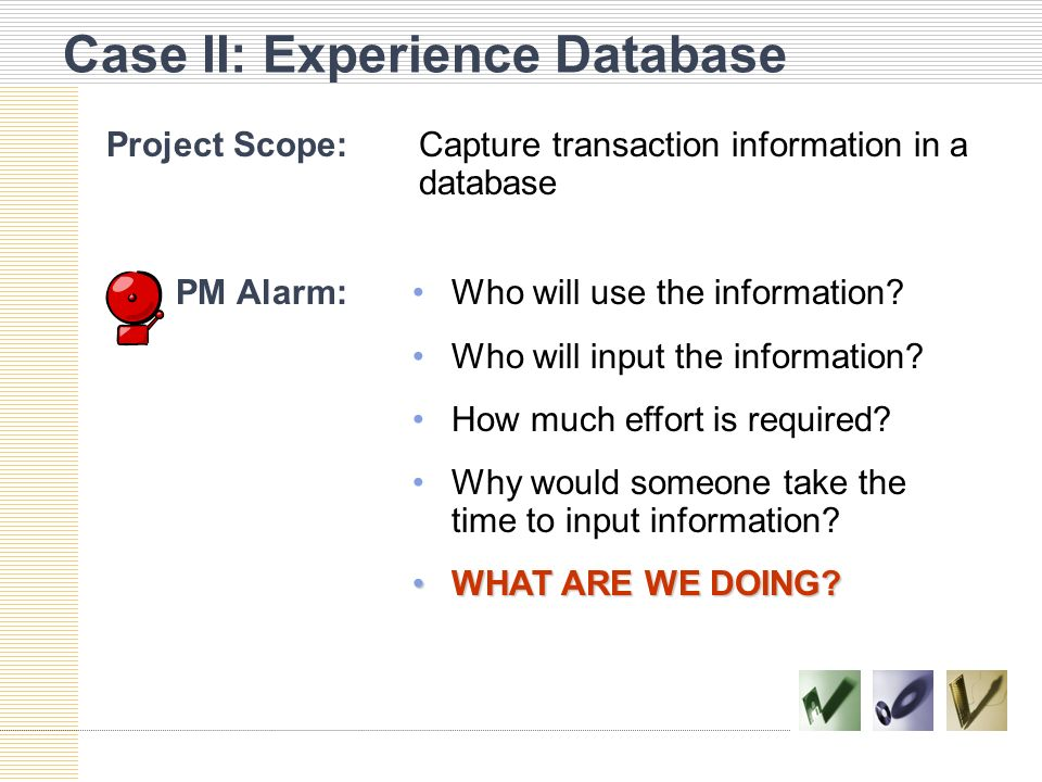 Case II: Experience Database Project Scope:Capture transaction information in a database PM Alarm:Who will use the information.