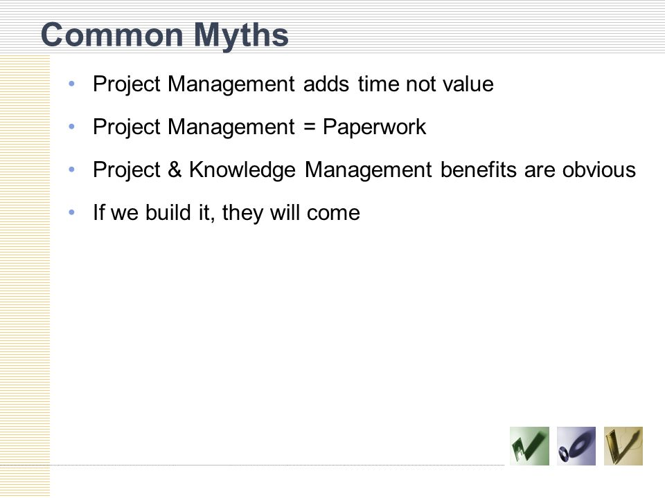 Common Myths Project Management adds time not value Project Management = Paperwork Project & Knowledge Management benefits are obvious If we build it,