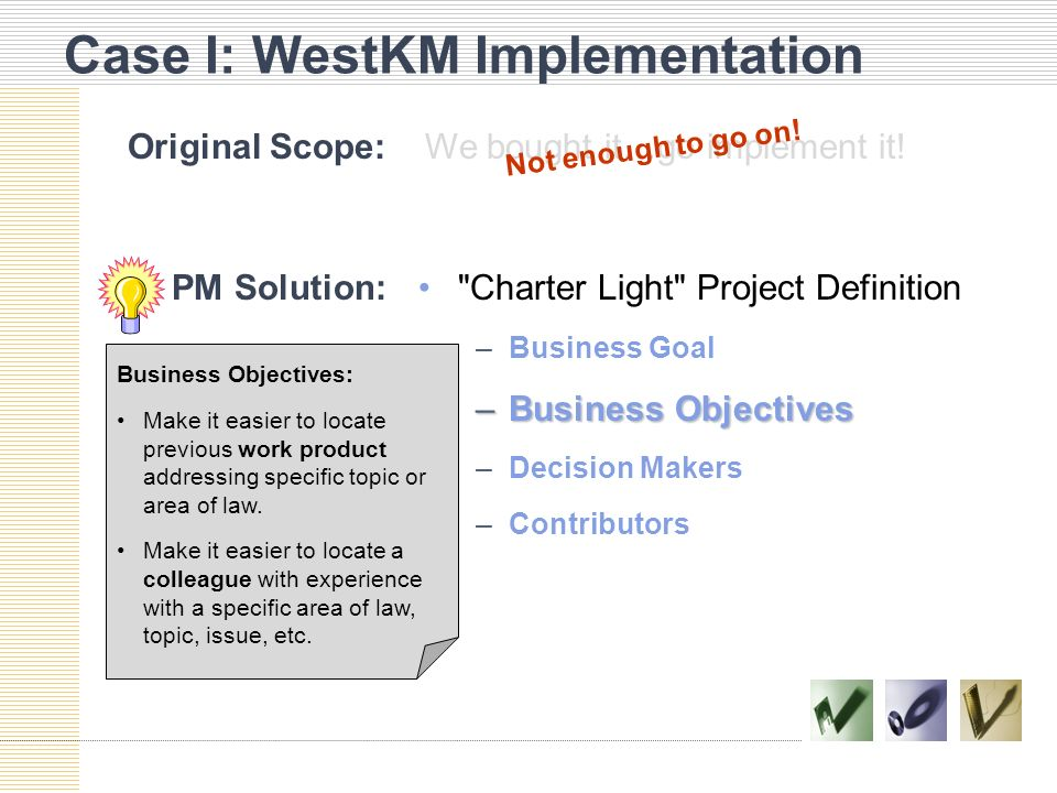 Case I: WestKM Implementation PM Solution: Charter Light Project Definition –Business Goal –Business Objectives –Decision Makers –Contributors Business Objectives: Make it easier to locate previous work product addressing specific topic or area of law.Make it easier to locate previous work product addressing specific topic or area of law.