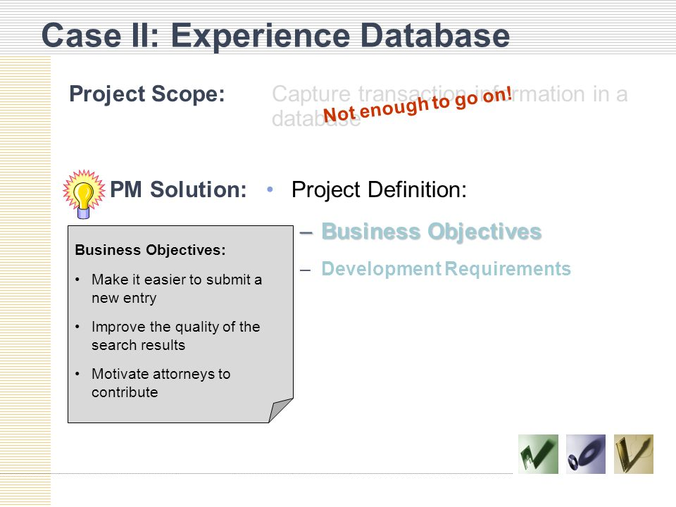 Case II: Experience Database Project Scope:Capture transaction information in a database Project Definition: –Business Objectives –Development Require