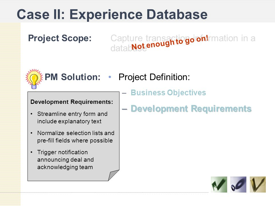 Case II: Experience Database Project Scope:Capture transaction information in a database Project Definition: –Business Objectives –Development Requirements Not enough to go on.