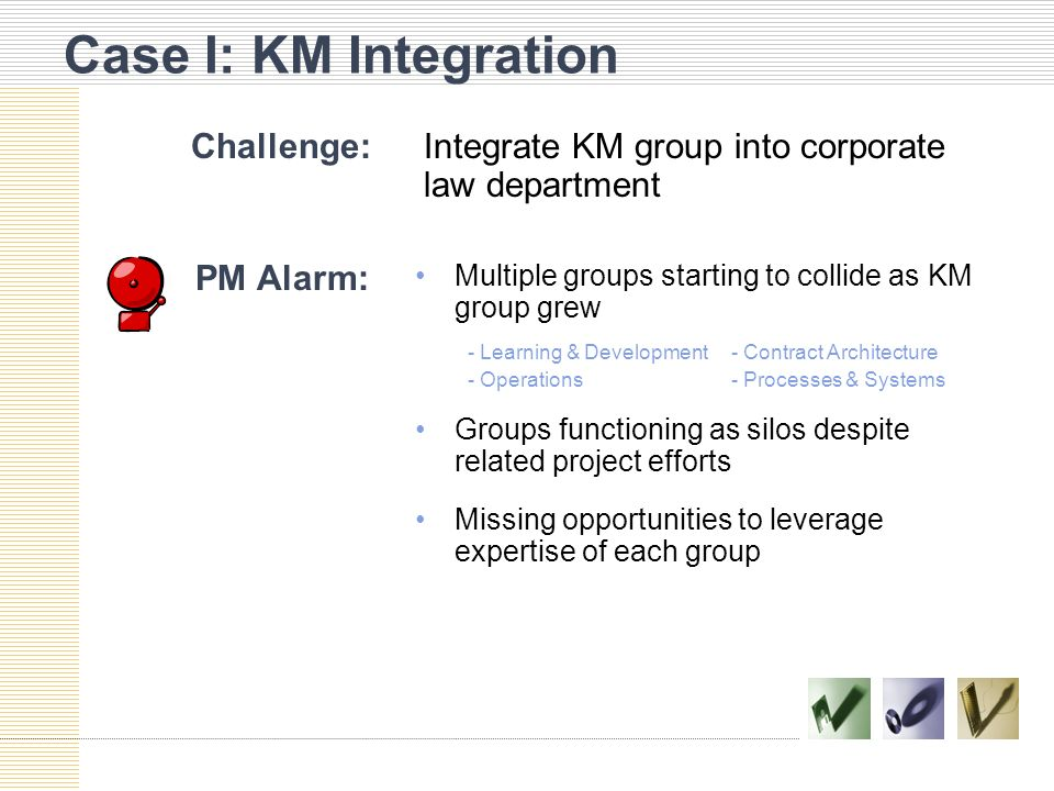 Case I: KM Integration Challenge:Integrate KM group into corporate law department PM Alarm: Multiple groups starting to collide as KM group grew - Learning & Development- Contract Architecture - Operations- Processes & Systems Groups functioning as silos despite related project efforts Missing opportunities to leverage expertise of each group