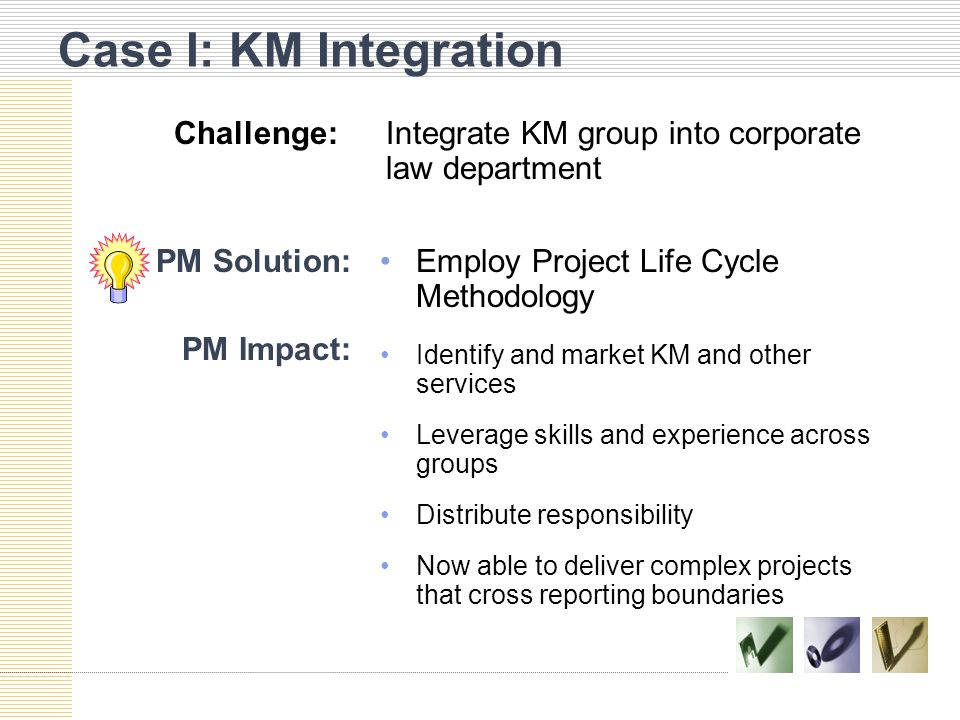 Case I: KM Integration PM Solution:Employ Project Life Cycle Methodology PM Impact: Identify and market KM and other services Leverage skills and experience across groups Distribute responsibility Now able to deliver complex projects that cross reporting boundaries Challenge:Integrate KM group into corporate law department