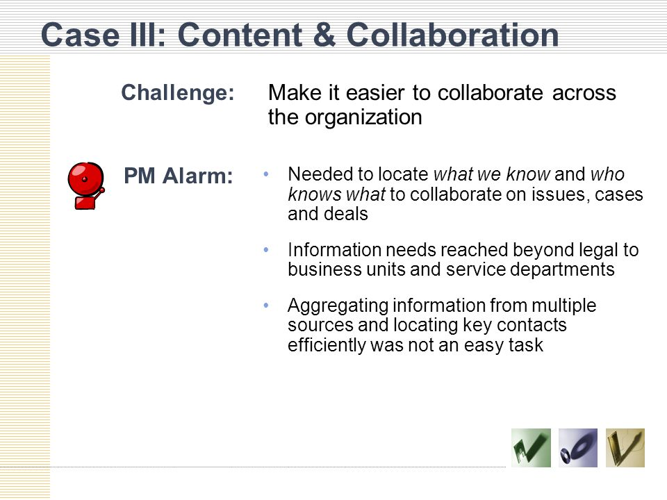 Case III: Content & Collaboration Challenge:Make it easier to collaborate across the organization PM Alarm: Needed to locate what we know and who knows what to collaborate on issues, cases and deals Information needs reached beyond legal to business units and service departments Aggregating information from multiple sources and locating key contacts efficiently was not an easy task