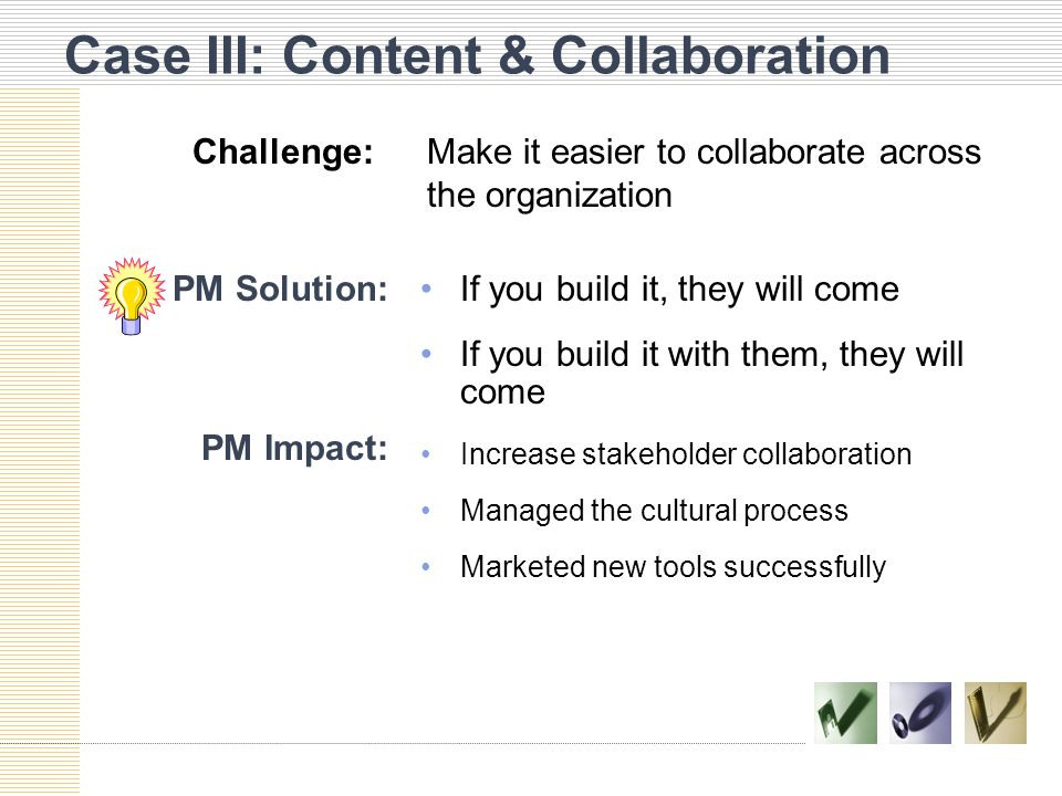 Case III: Content & Collaboration PM Solution:If you build it, they will come If you build it with them, they will come PM Impact: Increase stakeholder collaboration Managed the cultural process Marketed new tools successfully Challenge:Make it easier to collaborate across the organization