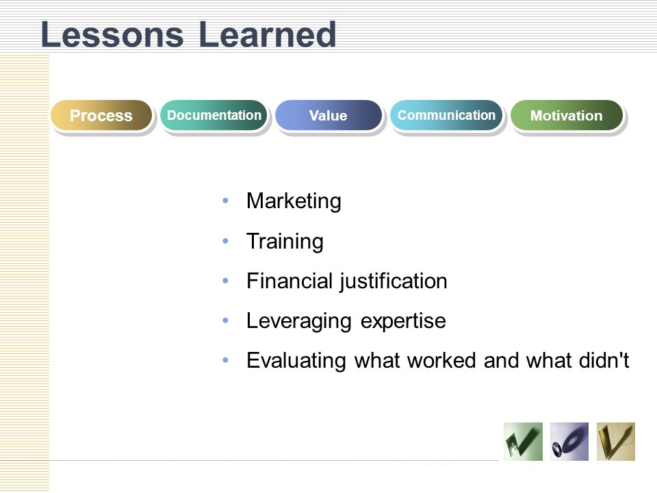Lessons Learned Process Documentation Value Communication Motivation Marketing Training Financial justification Leveraging expertise Evaluating what w