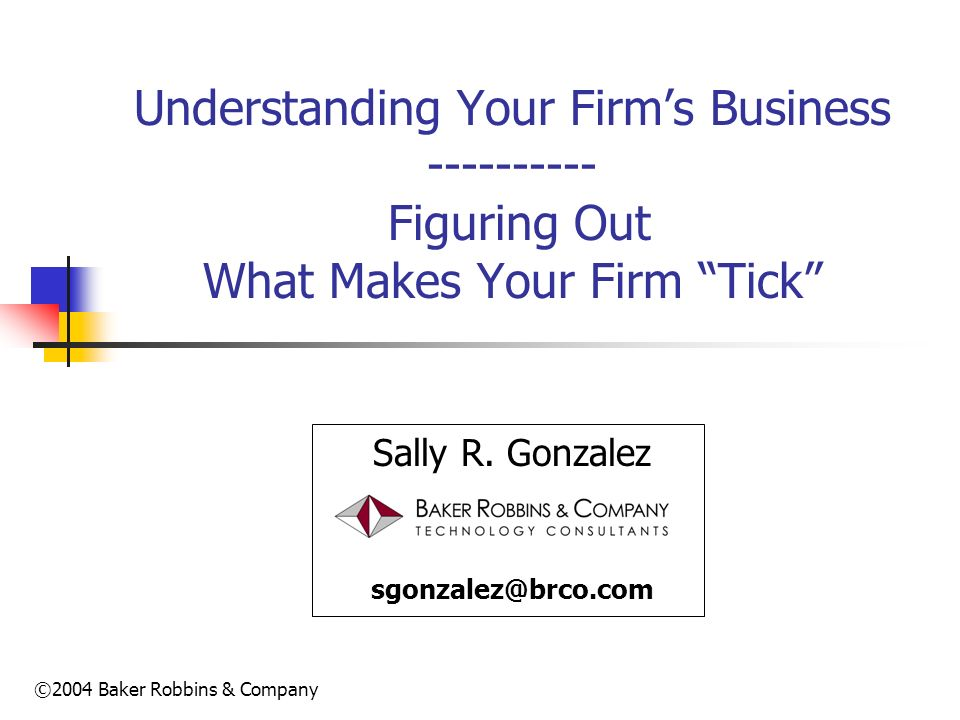 ©2004 Baker Robbins & Company Understanding Your Firms Business ---------- Figuring Out What Makes Your Firm Tick Sally R. Gonzalez sgonzalez@brco.com