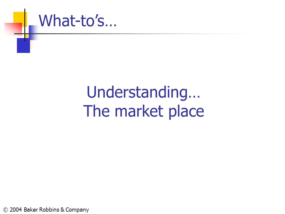 © 2004 Baker Robbins & Company Understanding… The market place What-tos…