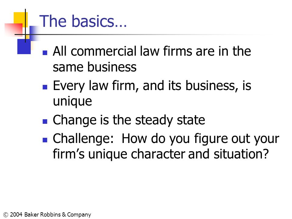 © 2004 Baker Robbins & Company The basics… All commercial law firms are in the same business Every law firm, and its business, is unique Change is the