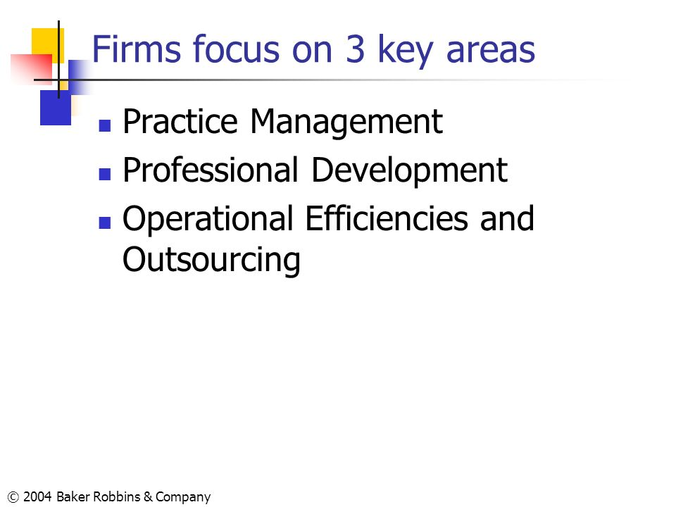 © 2004 Baker Robbins & Company Firms focus on 3 key areas Practice Management Professional Development Operational Efficiencies and Outsourcing