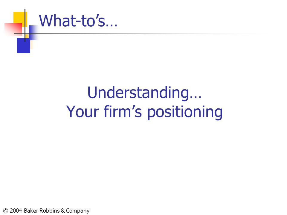 © 2004 Baker Robbins & Company Understanding… Your firms positioning What-tos…