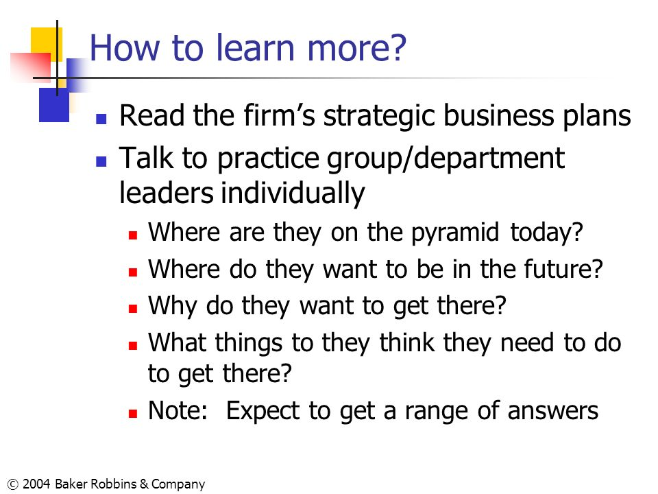 © 2004 Baker Robbins & Company How to learn more? Read the firms strategic business plans Talk to practice group/department leaders individually Where