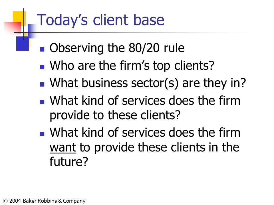 © 2004 Baker Robbins & Company Todays client base Observing the 80/20 rule Who are the firms top clients? What business sector(s) are they in? What ki