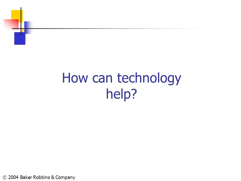 © 2004 Baker Robbins & Company How can technology help?
