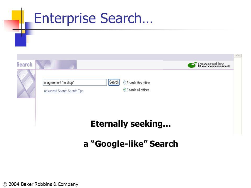 © 2004 Baker Robbins & Company Enterprise Search… Eternally seeking… a Google-like Search