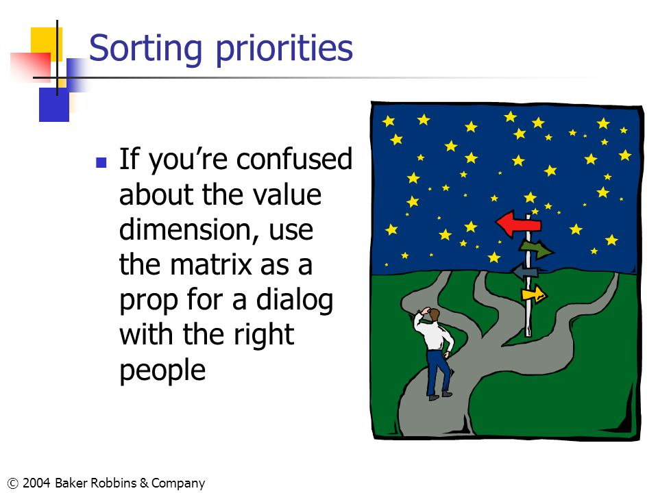 © 2004 Baker Robbins & Company Sorting priorities If youre confused about the value dimension, use the matrix as a prop for a dialog with the right pe