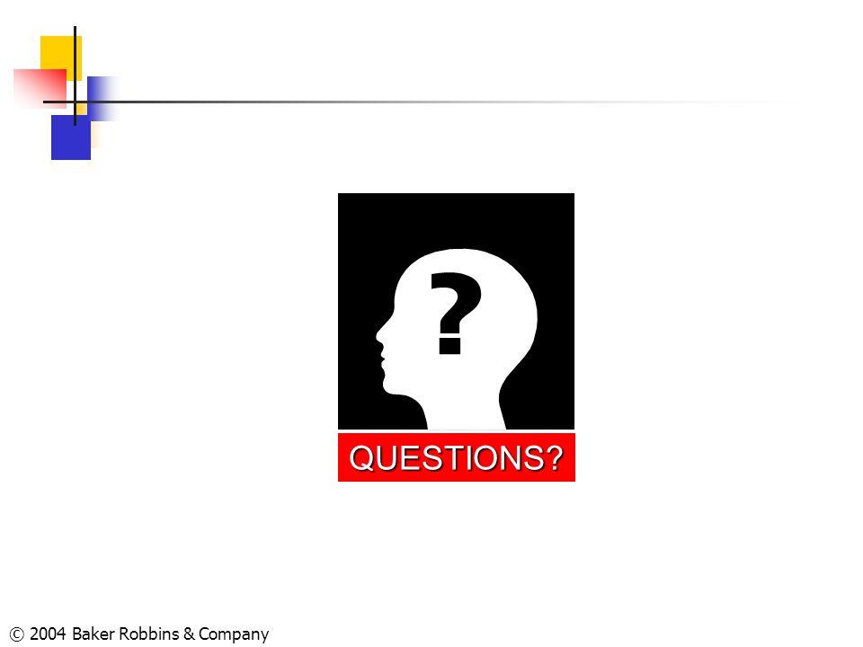 © 2004 Baker Robbins & Company QUESTIONS?