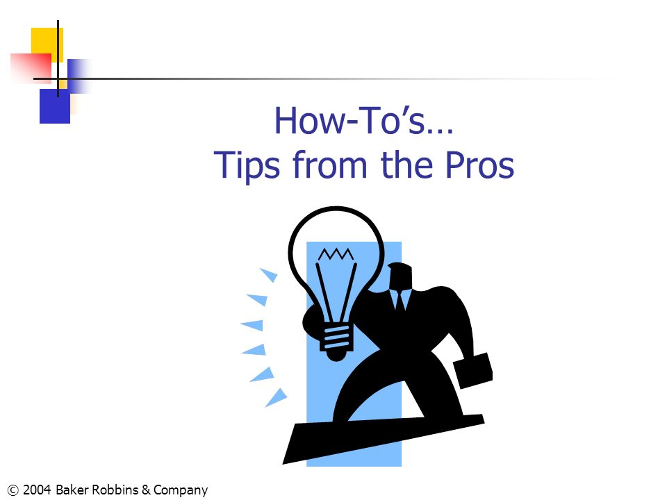 © 2004 Baker Robbins & Company How-Tos… Tips from the Pros