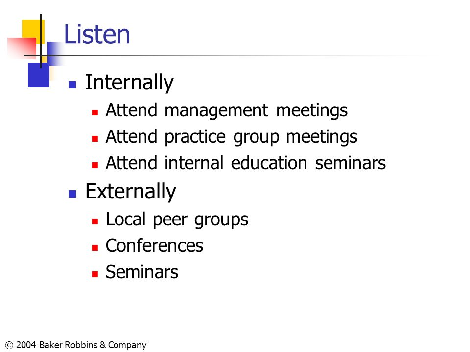 © 2004 Baker Robbins & Company Listen Internally Attend management meetings Attend practice group meetings Attend internal education seminars External