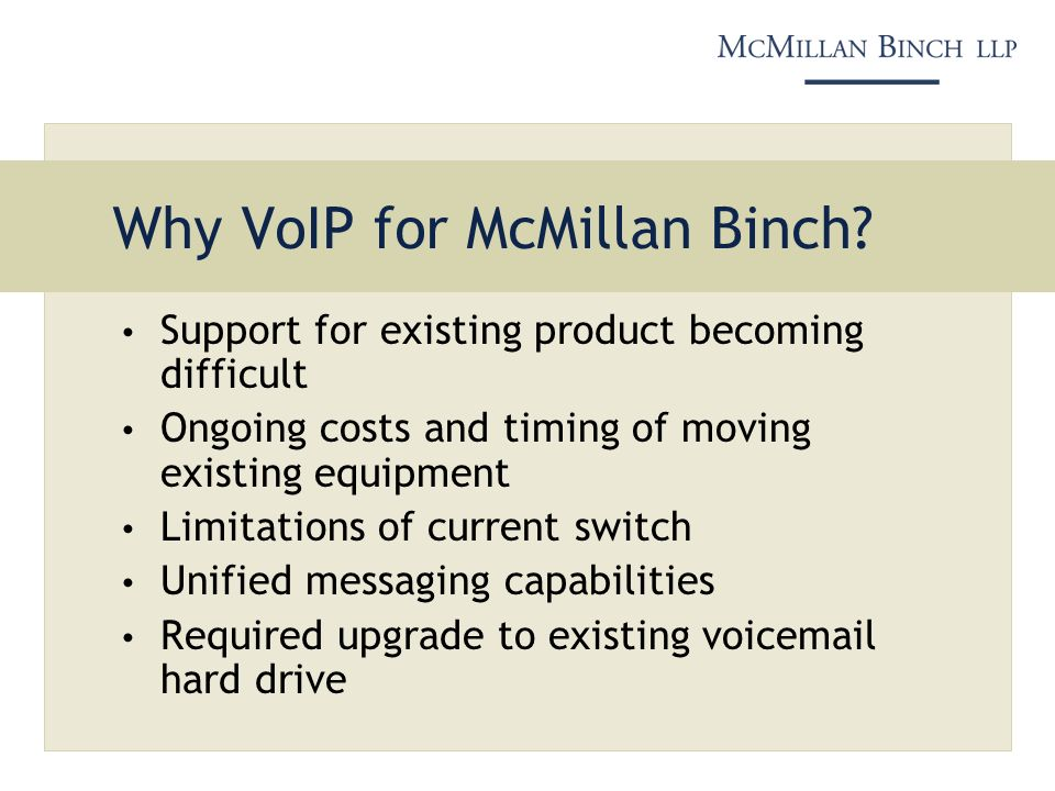 Why VoIP for McMillan Binch? Support for existing product becoming difficult Ongoing costs and timing of moving existing equipment Limitations of curr