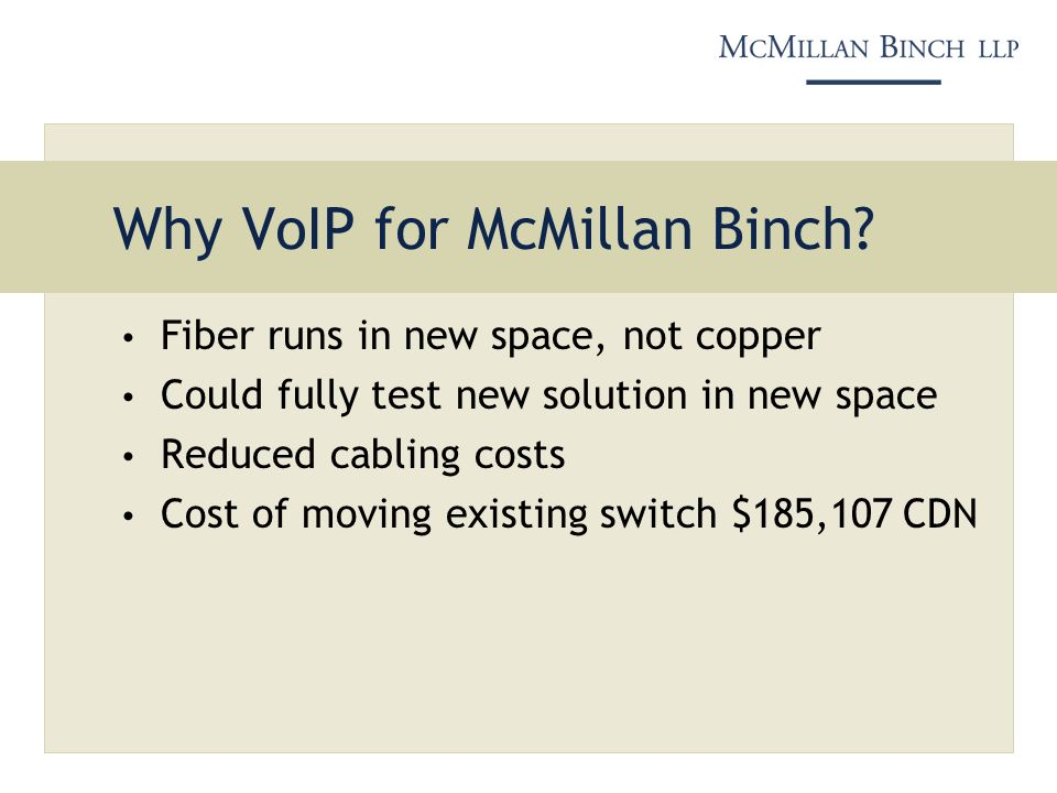 Why VoIP for McMillan Binch? Fiber runs in new space, not copper Could fully test new solution in new space Reduced cabling costs Cost of moving exist