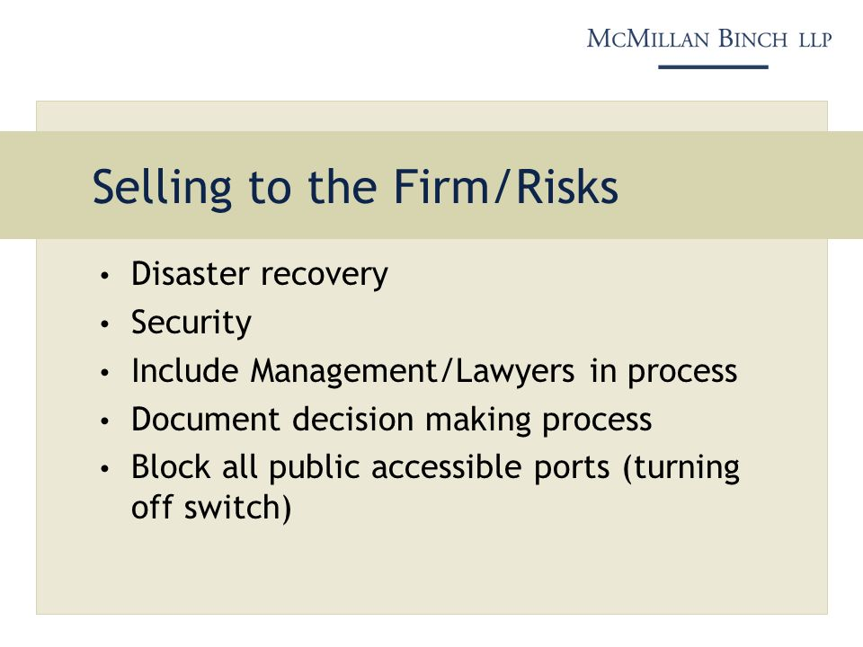Selling to the Firm/Risks Disaster recovery Security Include Management/Lawyers in process Document decision making process Block all public accessibl