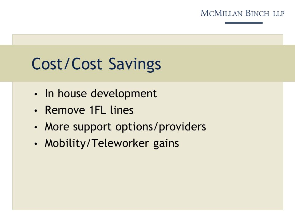 Cost/Cost Savings In house development Remove 1FL lines More support options/providers Mobility/Teleworker gains