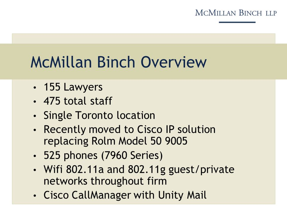 McMillan Binch Overview 155 Lawyers 475 total staff Single Toronto location Recently moved to Cisco IP solution replacing Rolm Model 50 9005 525 phone