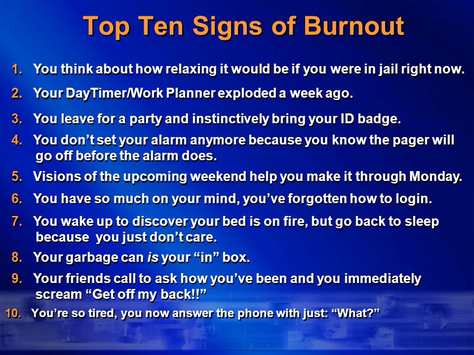 Top Ten Signs of Burnout 10. Youre so tired, you now answer the phone with just: What? 9. Your friends call to ask how youve been and you immediately