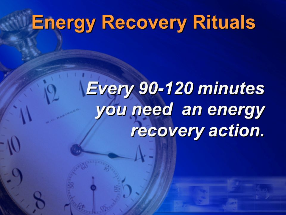Energy Recovery Rituals Every 90-120 minutes you need an energy recovery action.