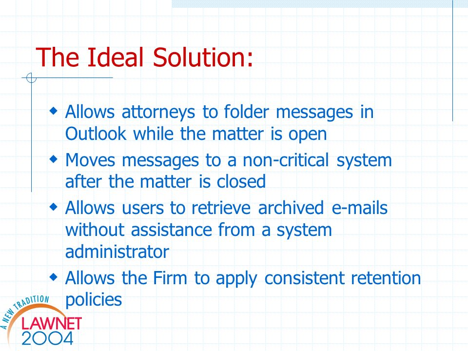 The Ideal Solution: Allows attorneys to folder messages in Outlook while the matter is open Moves messages to a non-critical system after the matter is closed Allows users to retrieve archived  s without assistance from a system administrator Allows the Firm to apply consistent retention policies
