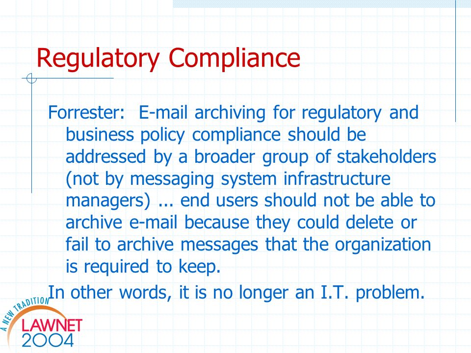 Regulatory Compliance Forrester:  archiving for regulatory and business policy compliance should be addressed by a broader group of stakeholders (not by messaging system infrastructure managers)...
